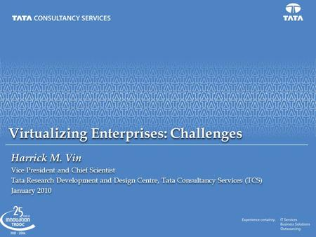 Virtualizing Enterprises: Challenges Harrick M. Vin Vice President and Chief Scientist Tata Research Development and Design Centre, Tata Consultancy Services.