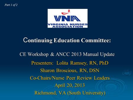 C ontinuing Education Committee: CE Workshop & ANCC 2013 Manual Update Presenters: Lolita Ramsey, RN, PhD Sharon Broscious, RN, DSN Co-Chairs/Nurse Peer.