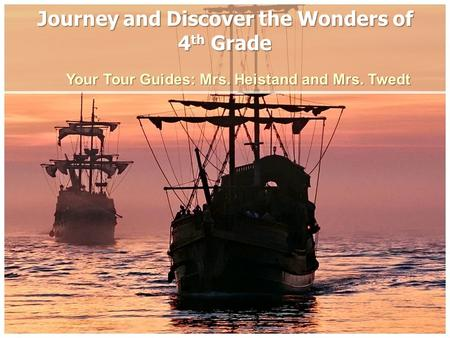 Journey and Discover the Wonders of 4 th Grade Your Tour Guides: Mrs. Heistand and Mrs. Twedt.