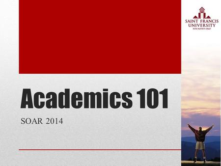 Academics 101 SOAR 2014. Why go to college? 1.Improve yourself as a person 2.Have better earning potential 3.Mature in your independence 4.Help others.