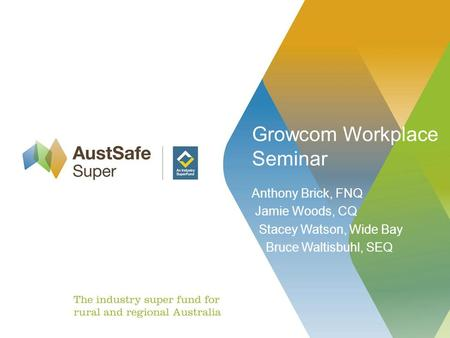 Growcom Workplace Seminar Anthony Brick, FNQ Jamie Woods, CQ Stacey Watson, Wide Bay Bruce Waltisbuhl, SEQ.
