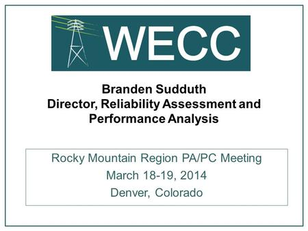 Branden Sudduth Director, Reliability Assessment and Performance Analysis Rocky Mountain Region PA/PC Meeting March 18-19, 2014 Denver, Colorado.