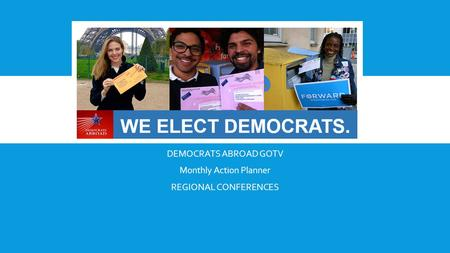 DEMOCRATS ABROAD GOTV Monthly Action Planner REGIONAL CONFERENCES.
