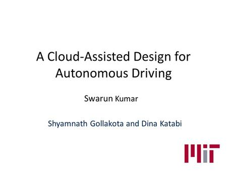 A Cloud-Assisted Design for Autonomous Driving Swarun Kumar Shyamnath Gollakota and Dina Katabi.