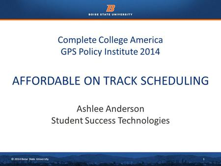 © 2014 Boise State University1 Complete College America GPS Policy Institute 2014 Ashlee Anderson Student Success Technologies AFFORDABLE ON TRACK SCHEDULING.