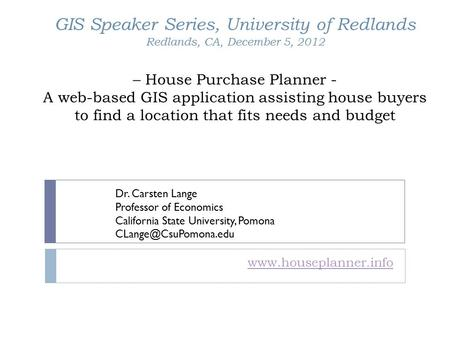 GIS Speaker Series, University of Redlands Redlands, CA, December 5, 2012 – House Purchase Planner - A web-based GIS application assisting house buyers.