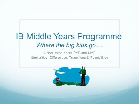 IB Middle Years Programme Where the big kids go… A discussion about PYP and MYP Similarities, Differences, Transitions & Possibilities.