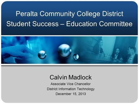 Peralta Community College District Student Success – Education Committee Calvin Madlock Associate Vice Chancellor District Information Technology December.