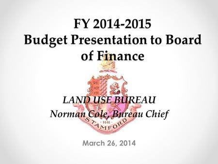 FY 2014-2015 Budget Presentation to Board of Finance March 26, 2014 LAND USE BUREAU Norman Cole, Bureau Chief.