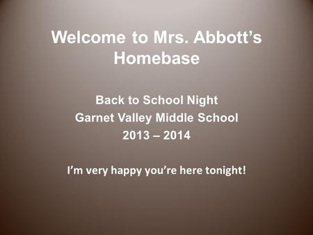 Welcome to Mrs. Abbott's Homebase Back to School Night Garnet Valley Middle School 2013 – 2014 I'm very happy you're here tonight!