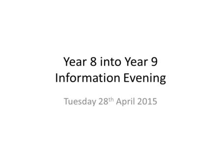 Year 8 into Year 9 Information Evening Tuesday 28 th April 2015.