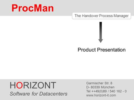 HORIZONT 1 ProcMan ® The Handover Process Manager Product Presentation HORIZONT Software for Datacenters Garmischer Str. 8 D- 80339 München Tel ++49(0)89.