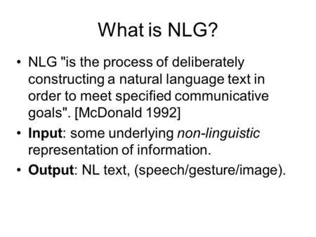 What is NLG? NLG is the process of deliberately constructing a natural language text in order to meet specified communicative goals. [McDonald 1992]