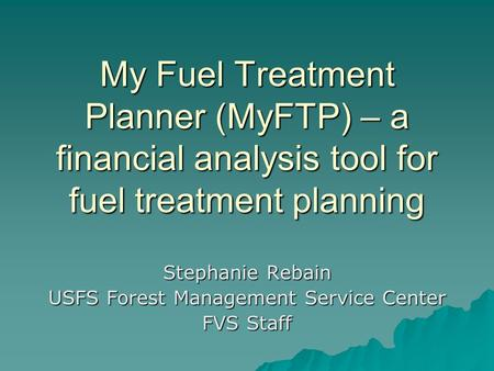 My Fuel Treatment Planner (MyFTP) – a financial analysis tool for fuel treatment planning Stephanie Rebain USFS Forest Management Service Center FVS Staff.
