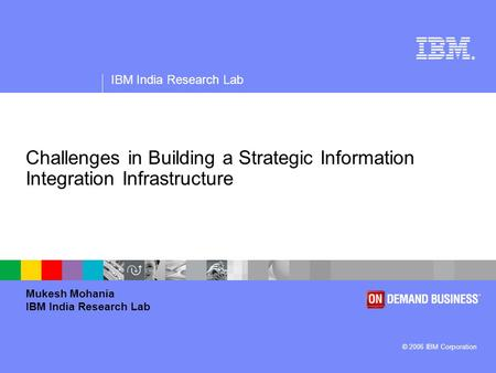 ® IBM India Research Lab © 2006 IBM Corporation Challenges in Building a Strategic Information Integration Infrastructure Mukesh Mohania IBM India Research.