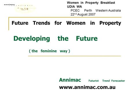 Future Trends for Women in Property Developing the Future ( the feminine way ) Annimac Futurist Trend Forecaster www.annimac.com.au Women in Property Breakfast.
