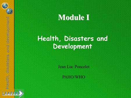 Health, Disasters and Development Jean Luc Poncelet PAHO/WHO Module I.