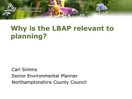 Why is the LBAP relevant to planning? Carl Simms Senior Environmental Planner Northamptonshire County Council.