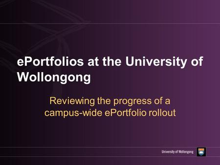 EPortfolios at the University of Wollongong Reviewing the progress of a campus-wide ePortfolio rollout.