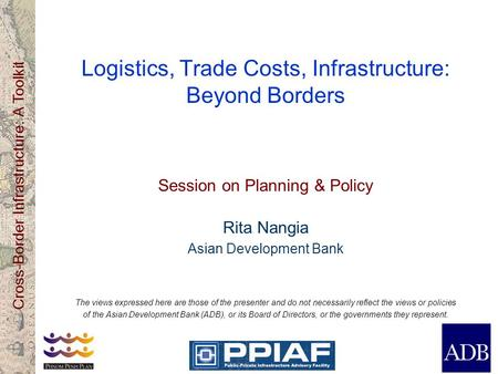 Cross-Border Infrastructure: A Toolkit Logistics, Trade Costs, Infrastructure: Beyond Borders Session on Planning & Policy Rita Nangia Asian Development.