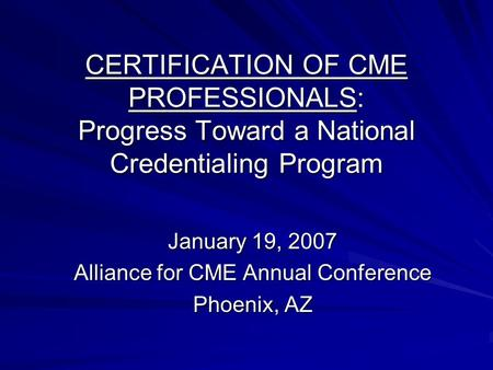 CERTIFICATION OF CME PROFESSIONALS: Progress Toward a National Credentialing Program January 19, 2007 Alliance for CME Annual Conference Phoenix, AZ.