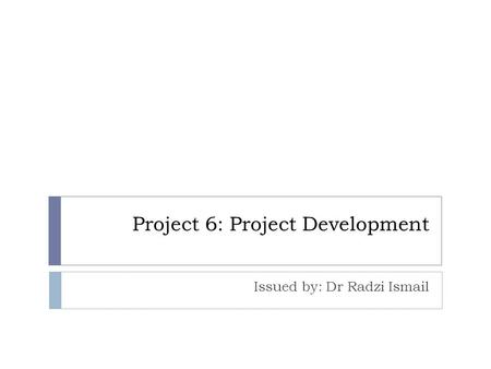 Project 6: Project Development Issued by: Dr Radzi Ismail.
