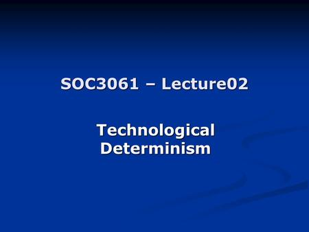 SOC3061 – Lecture02 Technological Determinism. A theory about technology A theory about technology A theory about society A theory about society Extreme.