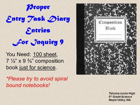 "Proper Entry Task Diary Entries For Inquiry 9 You Need: 100 sheet, 7 ½"" x 9 ¾"" composition book just for science. *Please try to avoid spiral bound notebooks!"