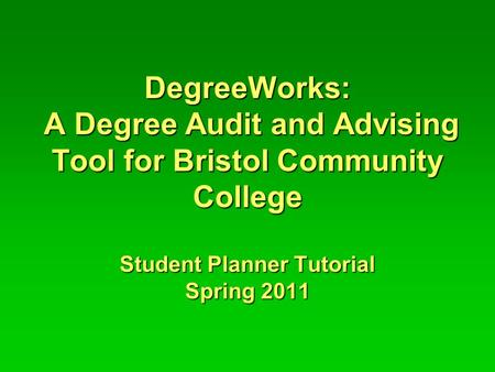 DegreeWorks: A Degree Audit and Advising Tool for Bristol Community College Student Planner Tutorial Spring 2011.