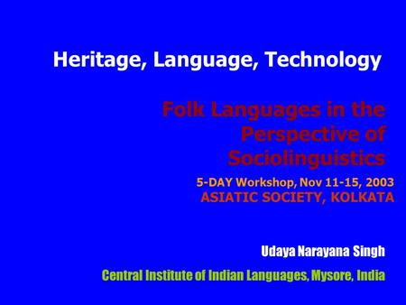 Folk Languages in the Perspective of Sociolinguistics Udaya Narayana Singh Central Institute of Indian Languages, Mysore, India Heritage, Language, Technology.