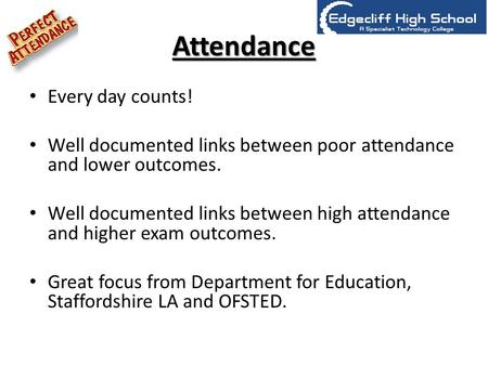 Attendance Every day counts! Well documented links between poor attendance and lower outcomes. Well documented links between high attendance and higher.