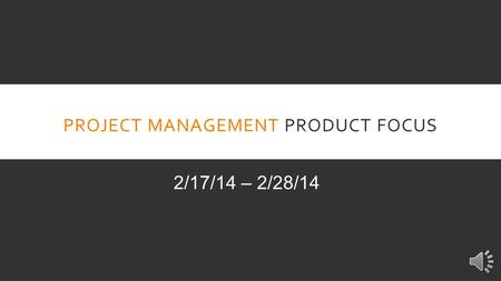 PROJECT MANAGEMENT PRODUCT FOCUS 2/17/14 – 2/28/14.