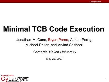 1 Minimal TCB Code Execution Jonathan McCune, Bryan Parno, Adrian Perrig, Michael Reiter, and Arvind Seshadri Carnegie Mellon University May 22, 2007.