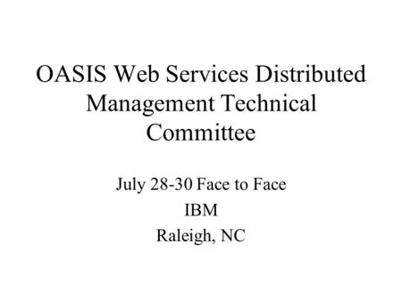 OASIS Web Services Distributed Management Technical Committee July 28-30 Face to Face IBM Raleigh, NC.
