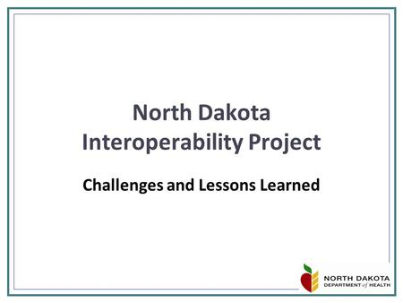 North Dakota Interoperability Project Challenges and Lessons Learned.