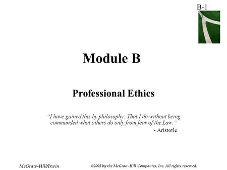 "B-1 McGraw-Hill/Irwin ©2005 by the McGraw-Hill Companies, Inc. All rights reserved. Module B Professional Ethics ""I have gained this by philosophy: That."