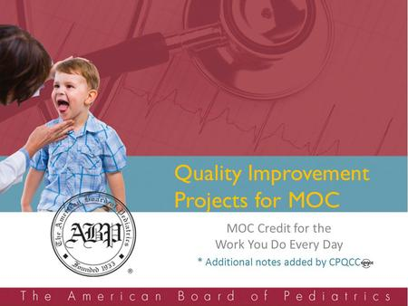 Quality Improvement Projects for MOC MOC Credit for the Work You Do Every Day * Additional notes added by CPQCC.