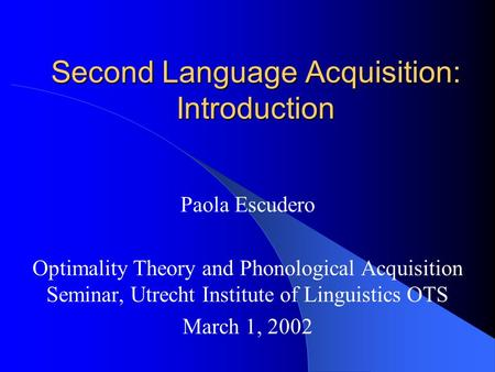 Second Language Acquisition: Introduction Paola Escudero Optimality Theory and Phonological Acquisition Seminar, Utrecht Institute of Linguistics OTS March.