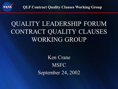 QLF Contract Quality Clauses Working Group QUALITY LEADERSHIP FORUM CONTRACT QUALITY CLAUSES WORKING GROUP Ken Crane MSFC September 24, 2002.
