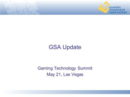 GSA Update Gaming Technology Summit May 21, Las Vegas.