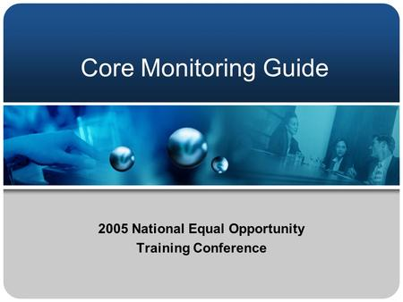 Core Monitoring Guide 2005 National Equal Opportunity Training Conference.