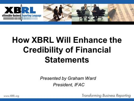 How XBRL Will Enhance the Credibility of Financial Statements Presented by Graham Ward President, IFAC.