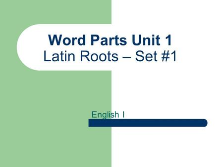 Word Parts Unit 1 Latin Roots – Set #1 English I.