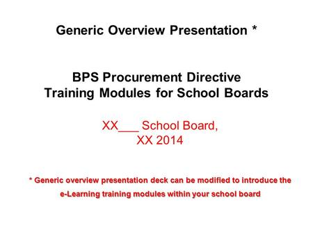 Generic Overview Presentation * BPS Procurement Directive Training Modules for School Boards XX___ School Board, XX 2014 * Generic overview presentation.