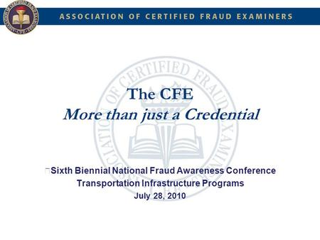 The CFE More than just a Credential Sixth Biennial National Fraud Awareness Conference Transportation Infrastructure Programs July 28, 2010.