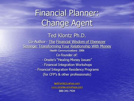 Financial Planner: Change Agent Ted Klontz Ph.D. Co-Author - The Financial Wisdom of Ebenezer Scrooge: Transforming Your Relationship With Money Health.