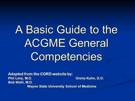 A Basic Guide to the ACGME General Competencies Adapted from the CORD website by: Phil Levy, M.D.Gloria Kuhn, D.O. Bob Wahl, M.D. Wayne State University.