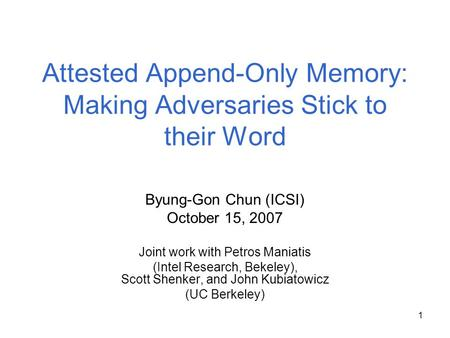 1 Attested Append-Only Memory: Making Adversaries Stick to their Word Byung-Gon Chun (ICSI) October 15, 2007 Joint work with Petros Maniatis (Intel Research,