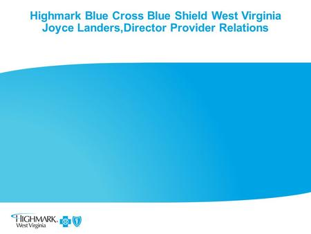 Highmark Blue Cross Blue Shield West Virginia Joyce Landers,Director Provider Relations.