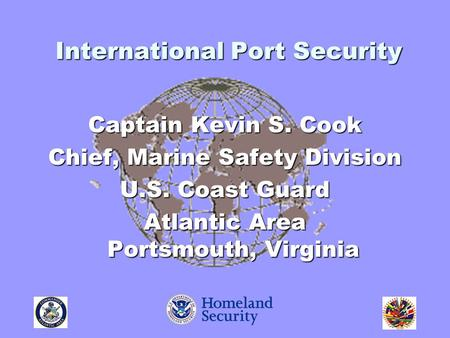 Captain Kevin S. Cook Chief, Marine Safety Division U.S. Coast Guard Atlantic Area Portsmouth, Virginia International Port Security.